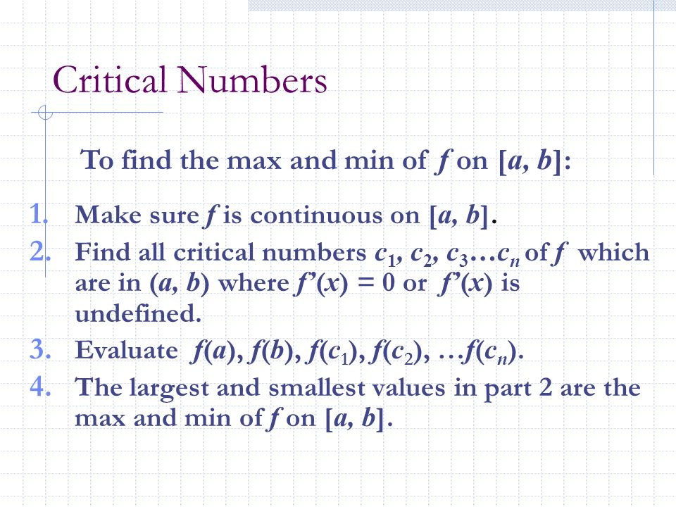 Critical Numbers To find the max and min of f on [a, b]: